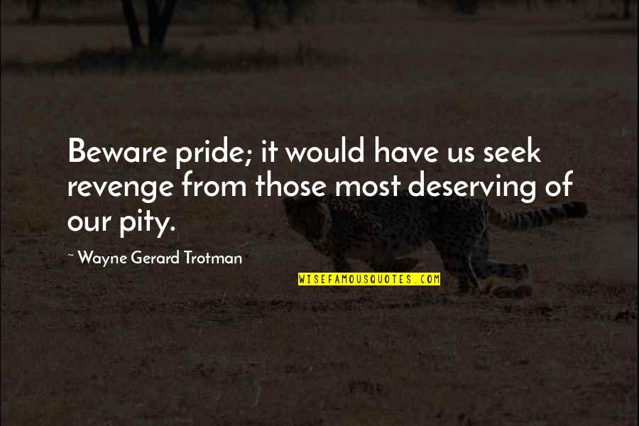 Seek Wisdom Quotes By Wayne Gerard Trotman: Beware pride; it would have us seek revenge