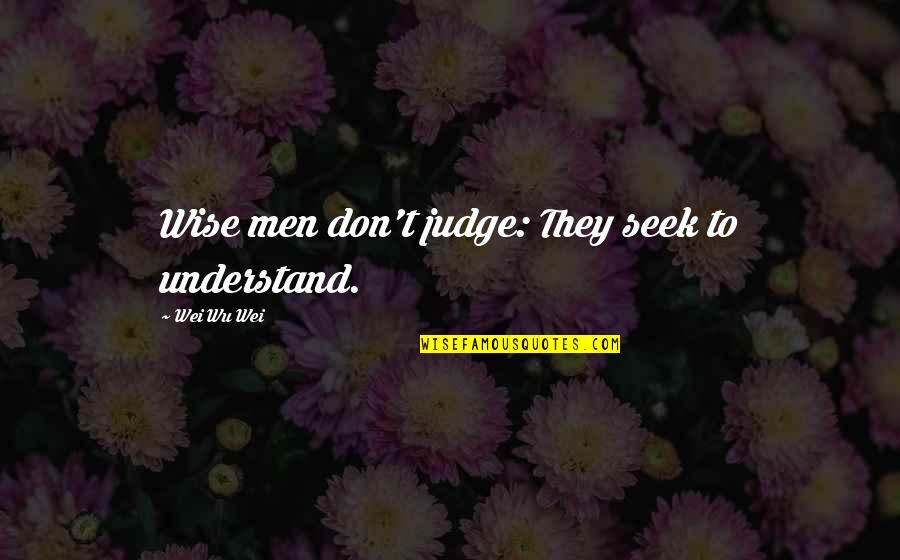Seek Wisdom Quotes By Wei Wu Wei: Wise men don't judge: They seek to understand.