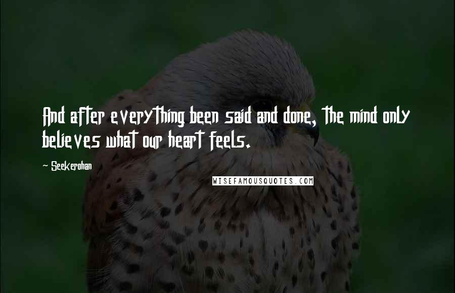 Seekerohan quotes: And after everything been said and done, the mind only believes what our heart feels.