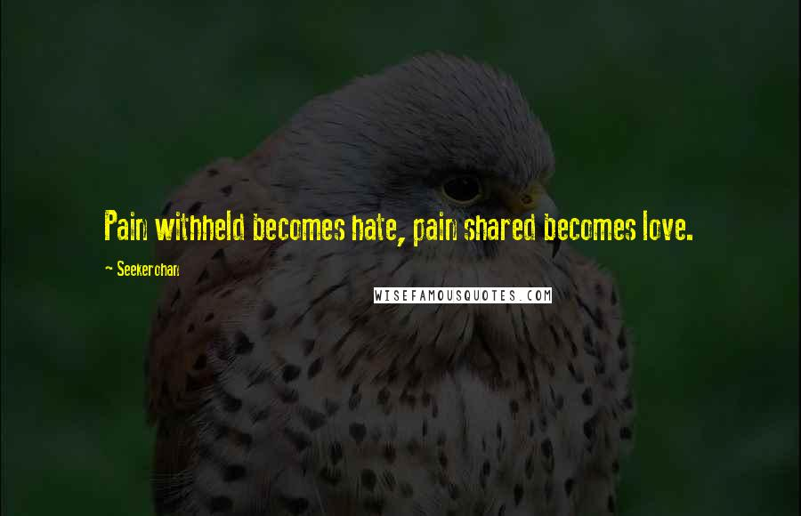 Seekerohan quotes: Pain withheld becomes hate, pain shared becomes love.