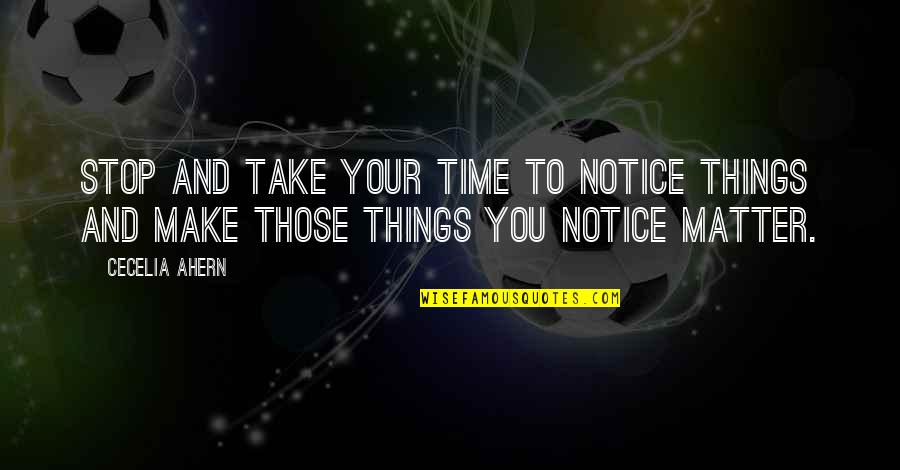 Seekes Quotes By Cecelia Ahern: Stop and take your time to notice things