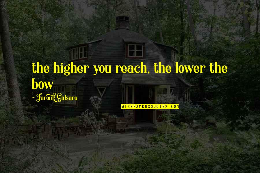 Seekes Quotes By Farouk Gulsara: the higher you reach, the lower the bow