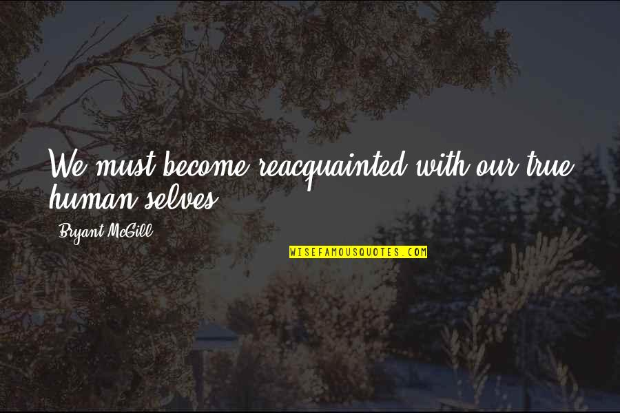 Seeking And Finding Quotes By Bryant McGill: We must become reacquainted with our true human