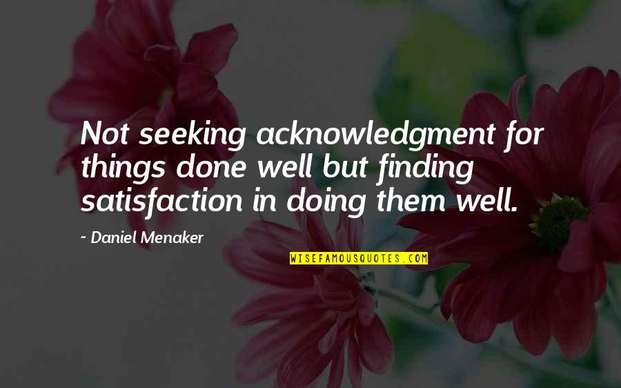 Seeking And Finding Quotes By Daniel Menaker: Not seeking acknowledgment for things done well but