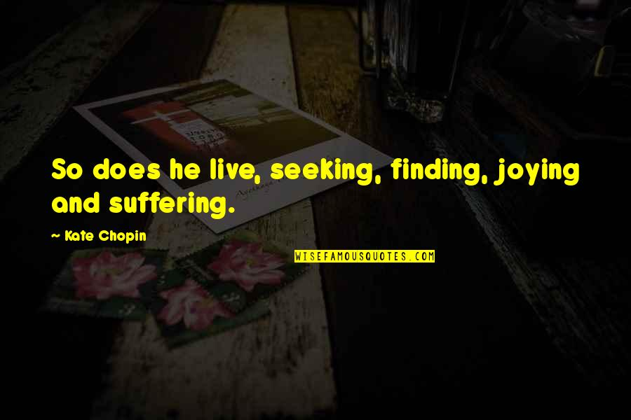 Seeking And Finding Quotes By Kate Chopin: So does he live, seeking, finding, joying and