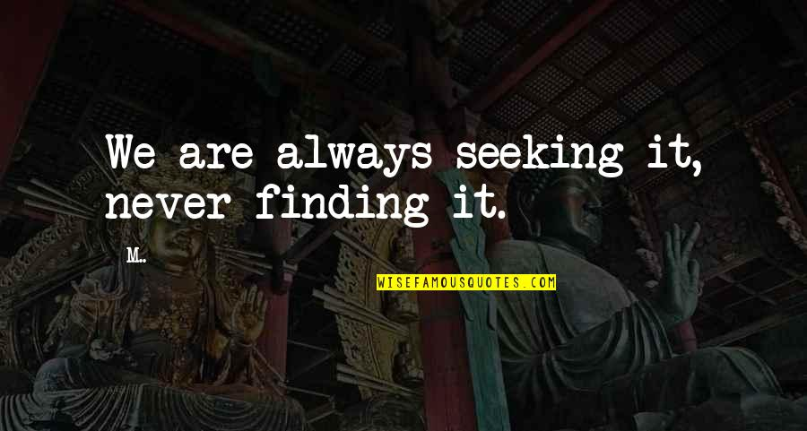 Seeking And Finding Quotes By M..: We are always seeking it, never finding it.