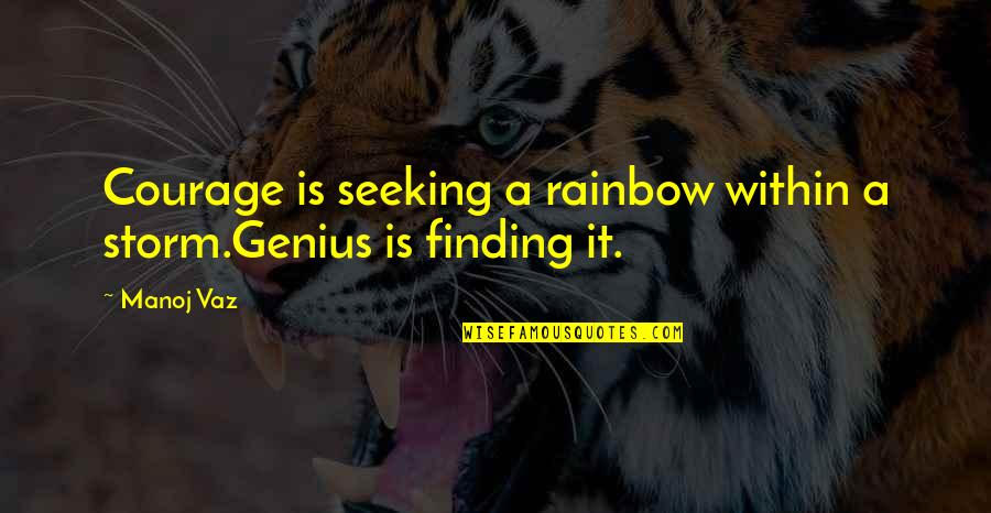 Seeking And Finding Quotes By Manoj Vaz: Courage is seeking a rainbow within a storm.Genius