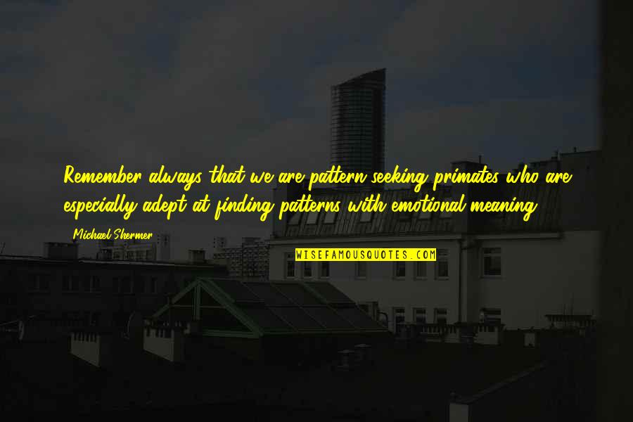 Seeking And Finding Quotes By Michael Shermer: Remember always that we are pattern-seeking primates who