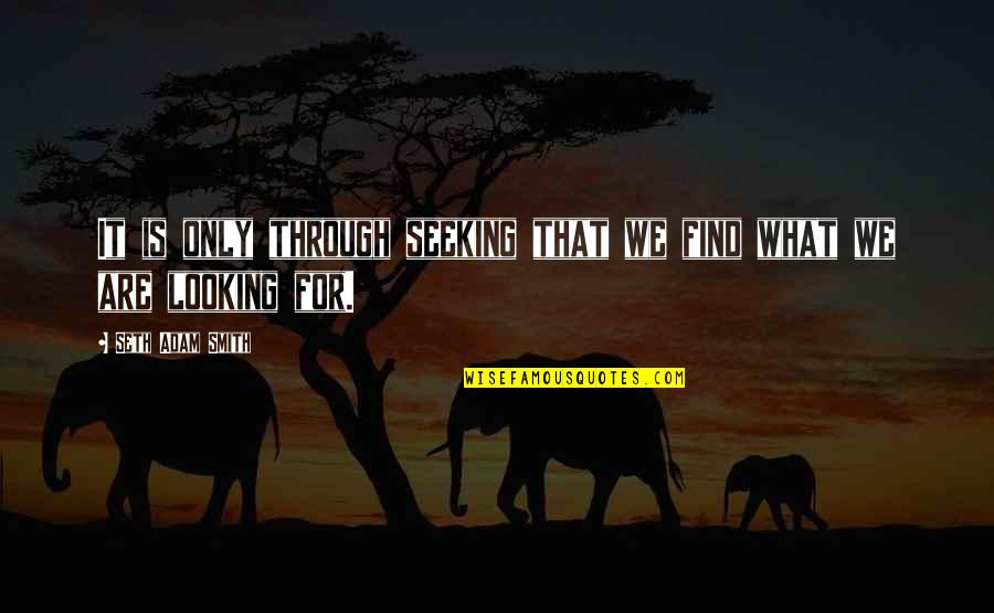 Seeking And Finding Quotes By Seth Adam Smith: It is only through seeking that we find
