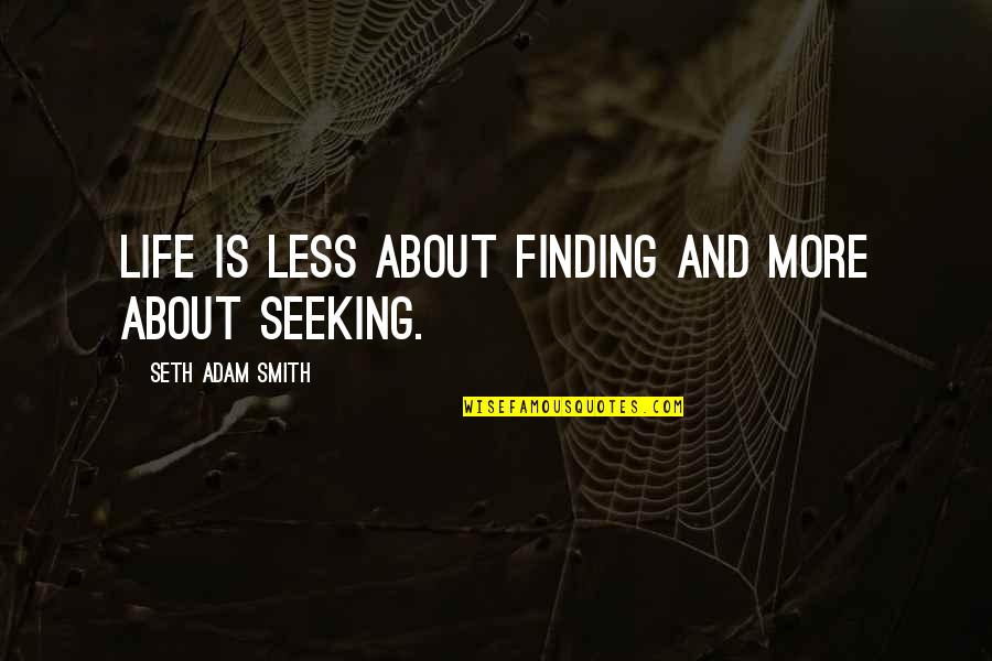 Seeking And Finding Quotes By Seth Adam Smith: Life is less about finding and more about