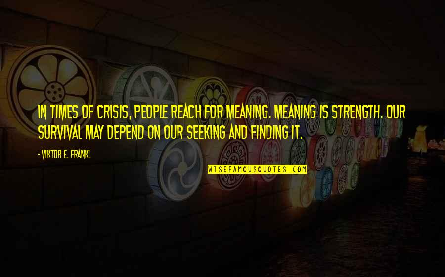 Seeking And Finding Quotes By Viktor E. Frankl: In times of crisis, people reach for meaning.
