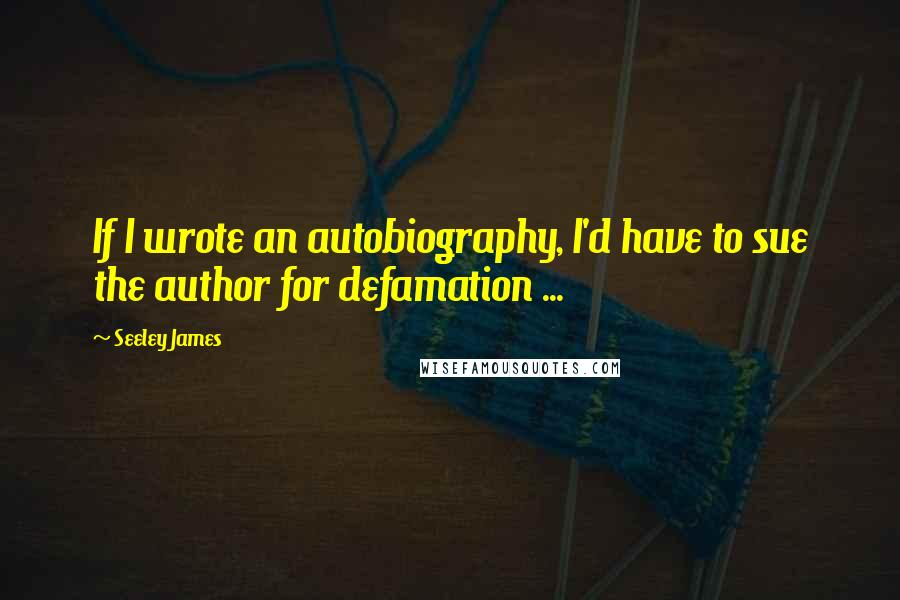 Seeley James quotes: If I wrote an autobiography, I'd have to sue the author for defamation ...