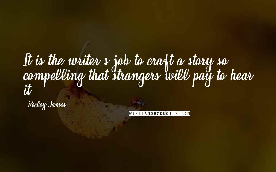 Seeley James quotes: It is the writer's job to craft a story so compelling that strangers will pay to hear it.