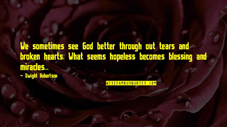 Seems Hopeless Quotes By Dwight Robertson: We sometimes see God better through out tears