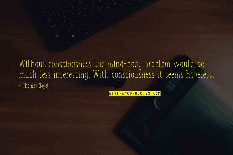 Seems Hopeless Quotes By Thomas Nagel: Without consciousness the mind-body problem would be much