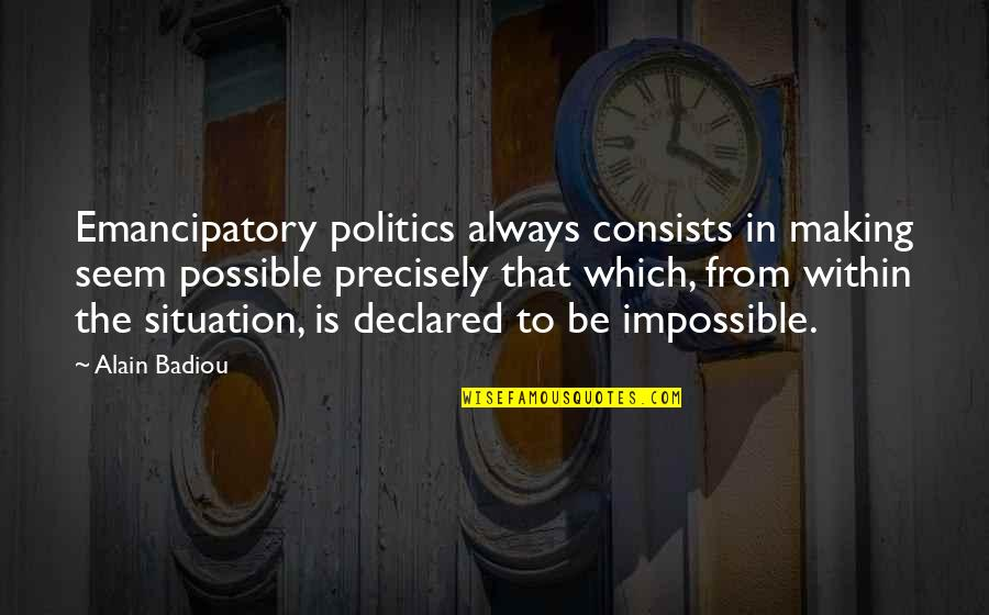 Seems Impossible Quotes By Alain Badiou: Emancipatory politics always consists in making seem possible