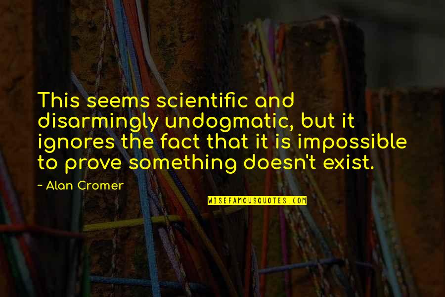 Seems Impossible Quotes By Alan Cromer: This seems scientific and disarmingly undogmatic, but it