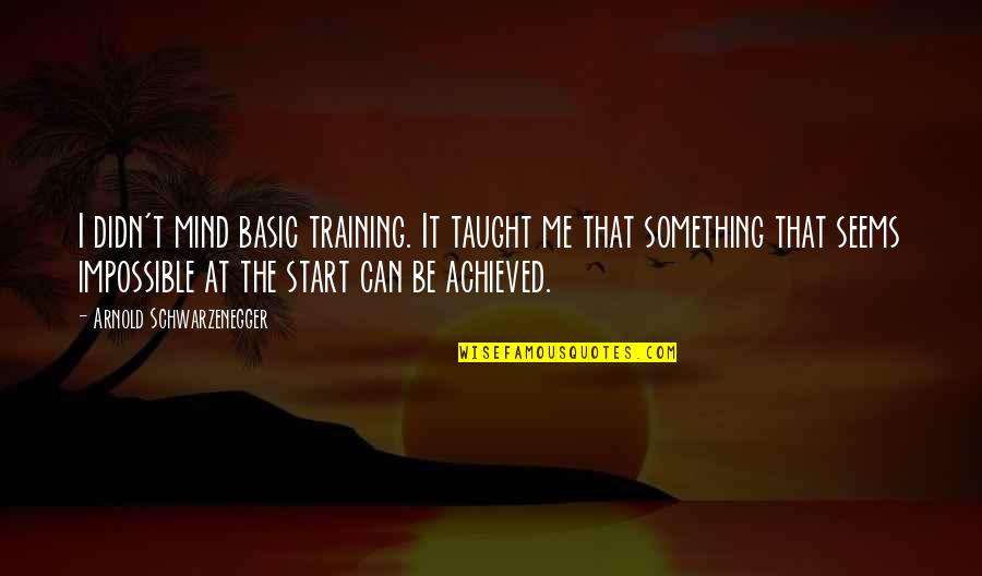 Seems Impossible Quotes By Arnold Schwarzenegger: I didn't mind basic training. It taught me