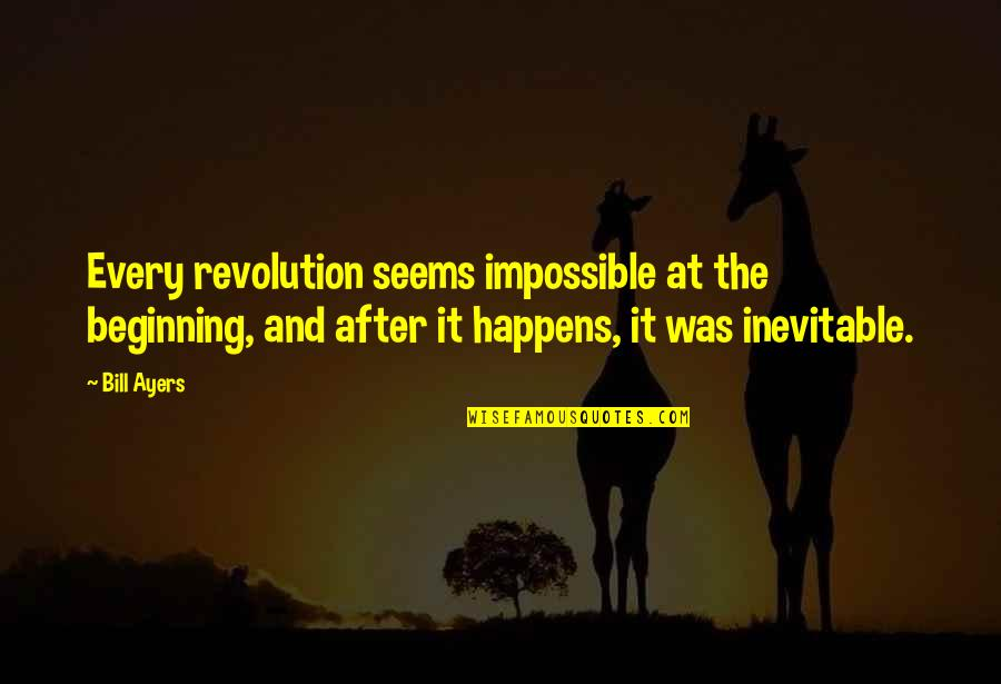 Seems Impossible Quotes By Bill Ayers: Every revolution seems impossible at the beginning, and