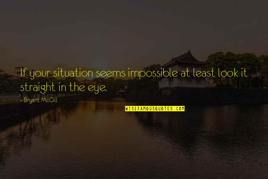 Seems Impossible Quotes By Bryant McGill: If your situation seems impossible at least look