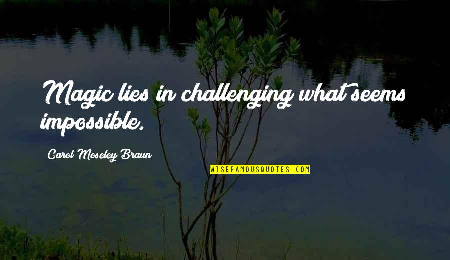 Seems Impossible Quotes By Carol Moseley Braun: Magic lies in challenging what seems impossible.
