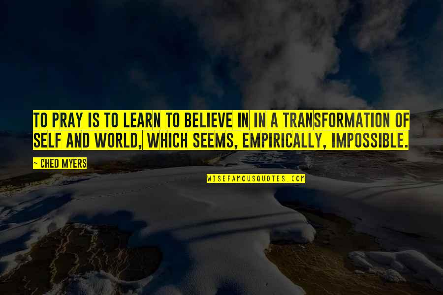 Seems Impossible Quotes By Ched Myers: To pray is to learn to believe in