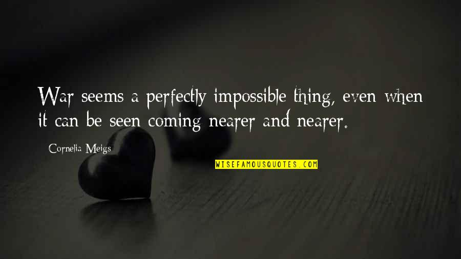 Seems Impossible Quotes By Cornelia Meigs: War seems a perfectly impossible thing, even when