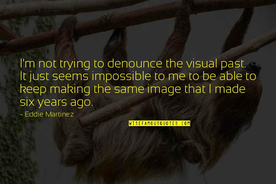 Seems Impossible Quotes By Eddie Martinez: I'm not trying to denounce the visual past.