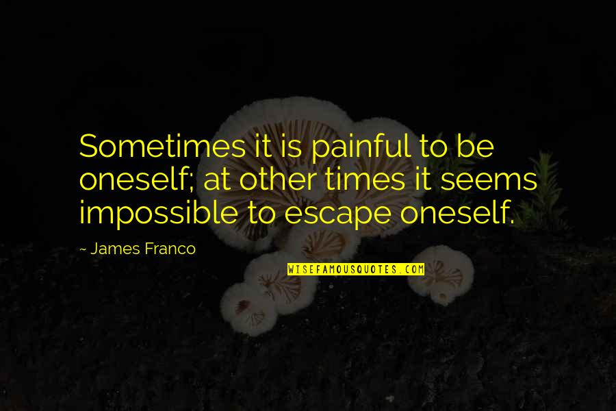 Seems Impossible Quotes By James Franco: Sometimes it is painful to be oneself; at