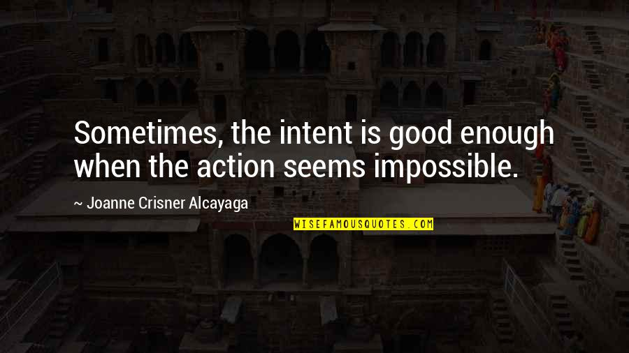 Seems Impossible Quotes By Joanne Crisner Alcayaga: Sometimes, the intent is good enough when the