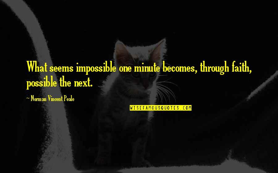 Seems Impossible Quotes By Norman Vincent Peale: What seems impossible one minute becomes, through faith,