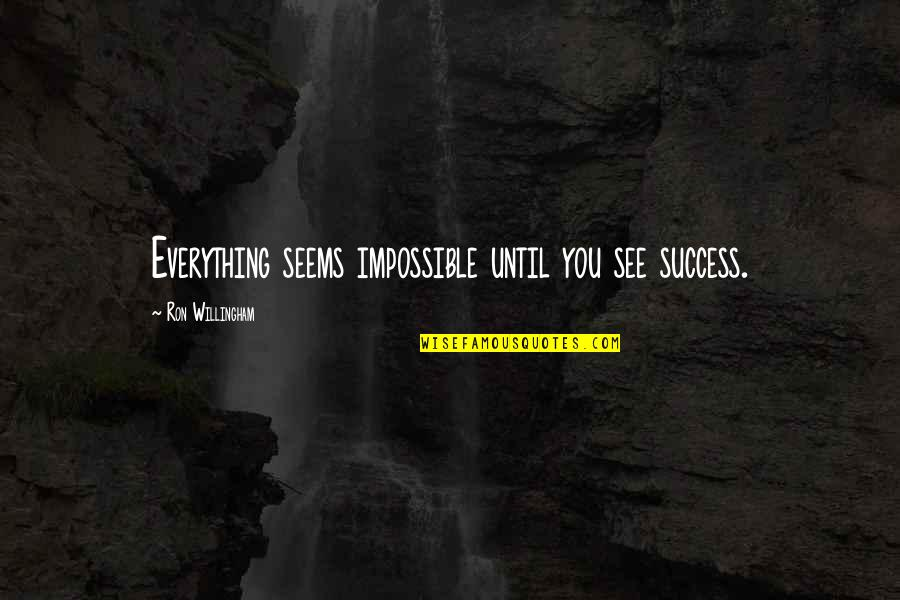 Seems Impossible Quotes By Ron Willingham: Everything seems impossible until you see success.