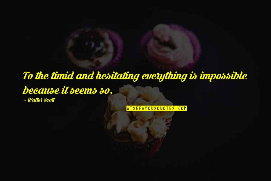 Seems Impossible Quotes By Walter Scott: To the timid and hesitating everything is impossible