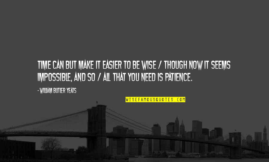 Seems Impossible Quotes By William Butler Yeats: Time can but make it easier to be