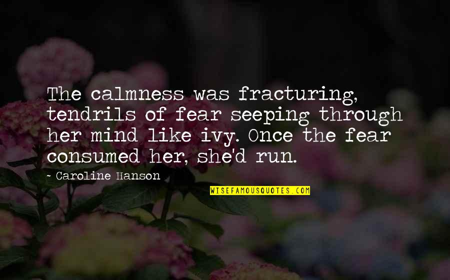 Seeping Quotes By Caroline Hanson: The calmness was fracturing, tendrils of fear seeping
