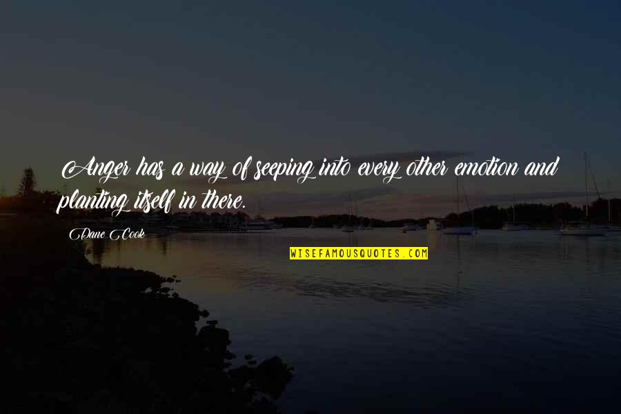 Seeping Quotes By Dane Cook: Anger has a way of seeping into every