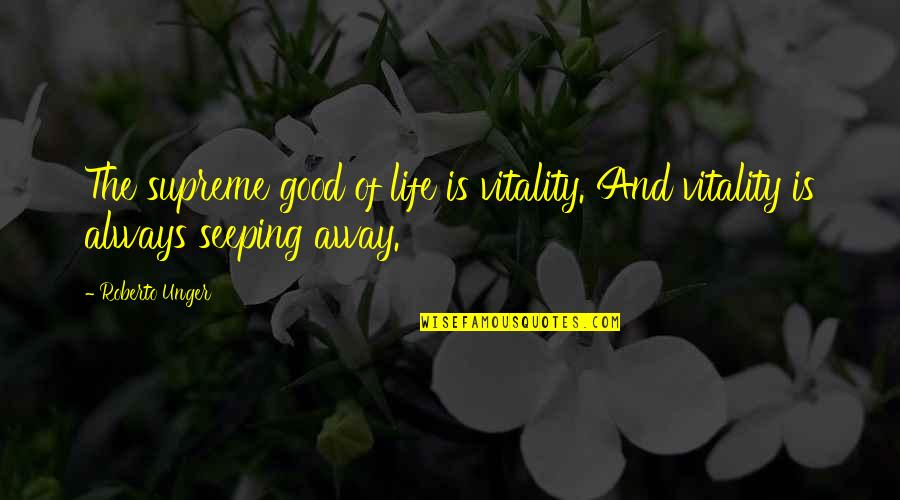 Seeping Quotes By Roberto Unger: The supreme good of life is vitality. And