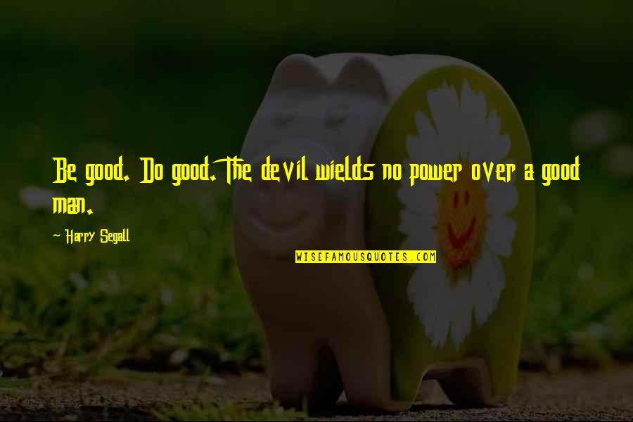 Segall Quotes By Harry Segall: Be good. Do good. The devil wields no