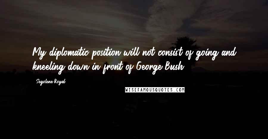 Segolene Royal quotes: My diplomatic position will not consist of going and kneeling down in front of George Bush.