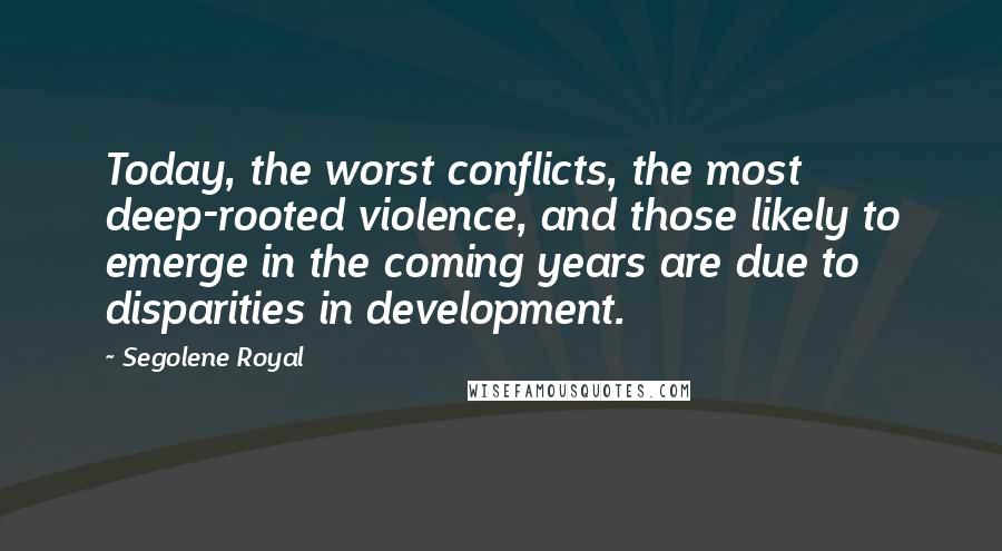 Segolene Royal quotes: Today, the worst conflicts, the most deep-rooted violence, and those likely to emerge in the coming years are due to disparities in development.