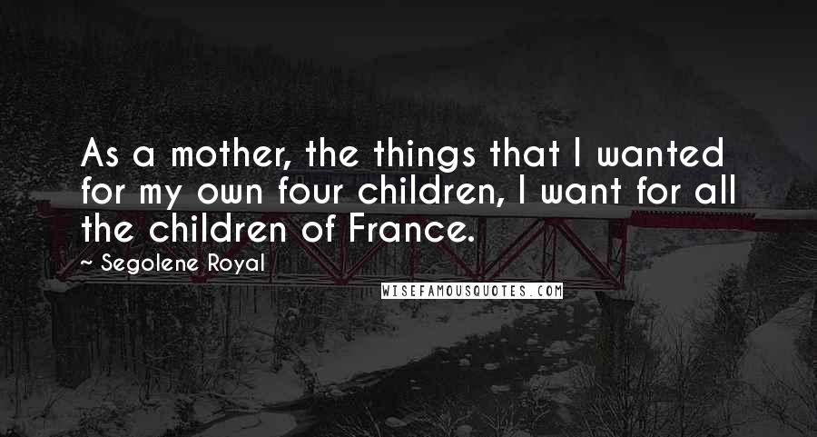 Segolene Royal quotes: As a mother, the things that I wanted for my own four children, I want for all the children of France.