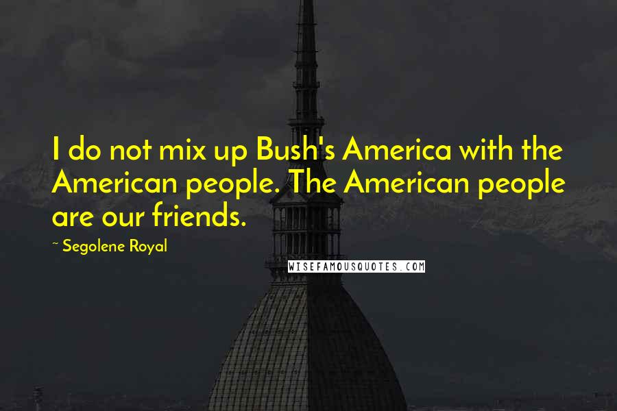 Segolene Royal quotes: I do not mix up Bush's America with the American people. The American people are our friends.
