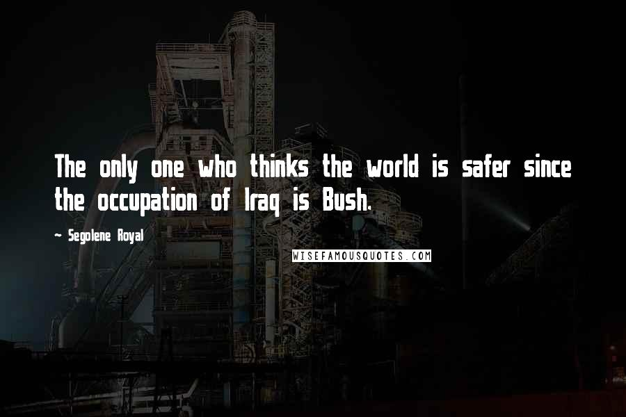 Segolene Royal quotes: The only one who thinks the world is safer since the occupation of Iraq is Bush.