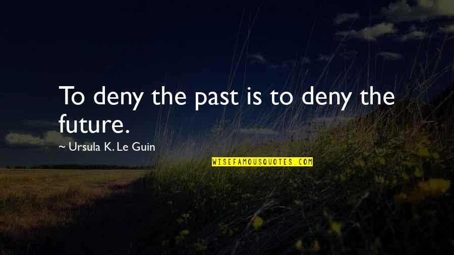 Sehwag Birthday Quotes By Ursula K. Le Guin: To deny the past is to deny the