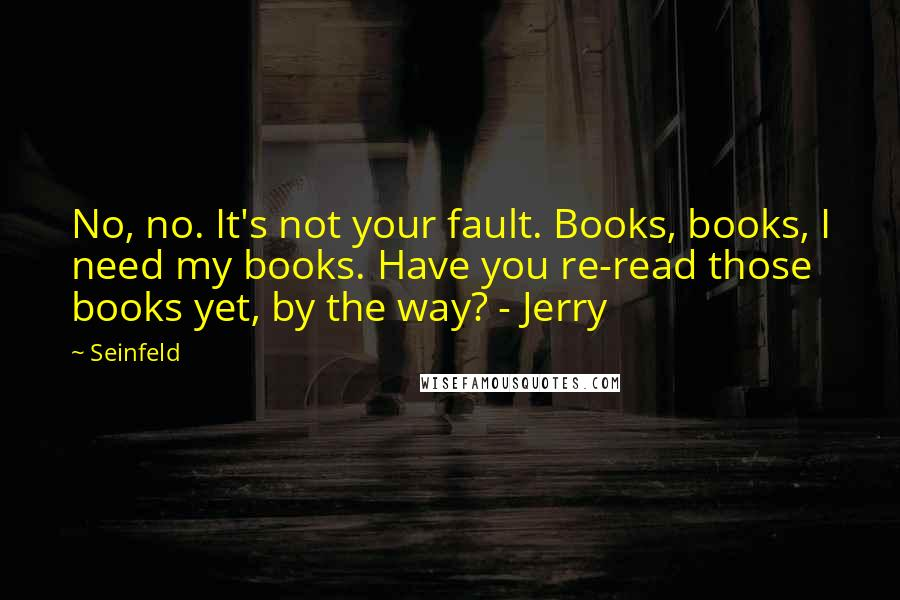 Seinfeld quotes: No, no. It's not your fault. Books, books, I need my books. Have you re-read those books yet, by the way? - Jerry