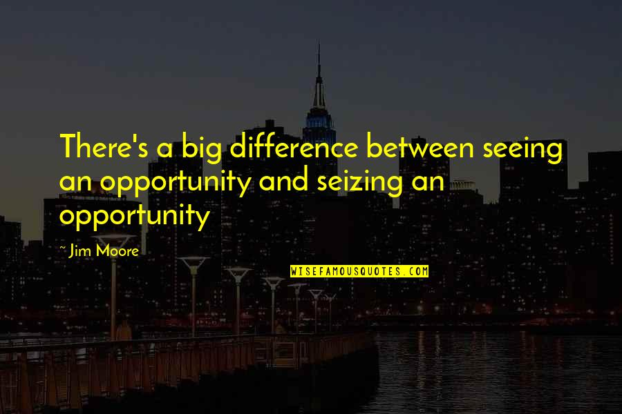 Seizing The Opportunity Quotes By Jim Moore: There's a big difference between seeing an opportunity
