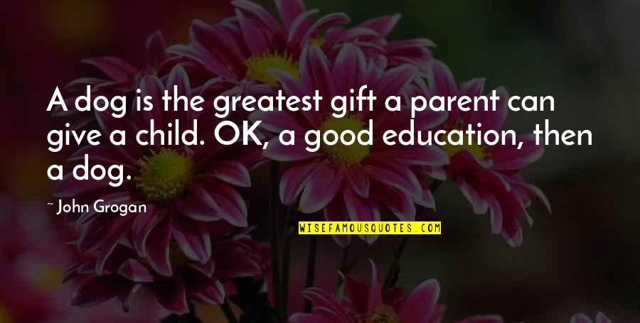 Seizing The Opportunity Quotes By John Grogan: A dog is the greatest gift a parent