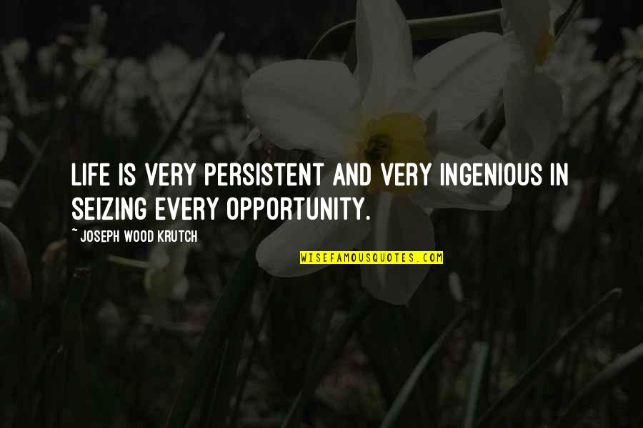 Seizing The Opportunity Quotes By Joseph Wood Krutch: Life is very persistent and very ingenious in