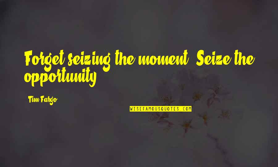 Seizing The Opportunity Quotes By Tim Fargo: Forget seizing the moment. Seize the opportunity.