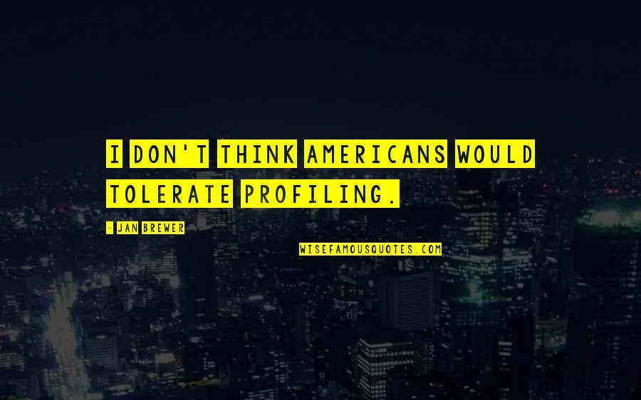 Sejuti Quotes By Jan Brewer: I don't think Americans would tolerate profiling.